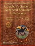 Burkhart's View of the Shoulder : A Cowboy's Guide to Advanced Shoulder Arthroscopy, Burkhart, Stephen S. and Brady, Paul C., 0781780004