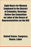 Eight Hours for Women Employed in the District of Columbia Hearings Before the Committee on Labor of the House of Representatives on the Bill, Labor, United States Congress. House., 1151850004