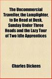 The Uncommercial Traveller, the Lamplighter, to Be Read at Dusk, Sunday under Three Heads and the Lazy Tour of Two Idle Apprentices, Dickens, Charles, 1152150006
