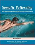 Somatic Patterning : A Source Book for Massage, Bodywork, and Somatic Practitioners, Foster, Mary Ann, 0971370001