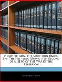Philip Henson, the Southern Union Spy : The Hitherto Unwritten Record of a Hero of the War of the Rebellion, Johns, George Sibley, 1141550008