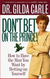 Don't Bet on the Prince! : How to Have the Man You Want by Betting on Yourself, Carle, Gilda and Carle, Carle, 0307440001