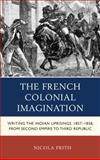 The French Colonial Imagination : Writing the Indian Uprisings, 1858-1859, from Second Empire to Third Republic, Frith, Nicola, 0739180002