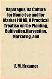 Asparagus, Its Culture for Home Use and for Market; a Practical Treatise on the Planting, Cultivation, Harvesting, Marketing, And, Hexamer, F. M., 1153350009
