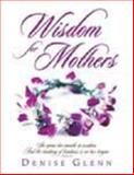 Wisdom for Mothers : She Opens Her Mouth in Wisdom, and the Teaching of Kindness Is on Her Tongue, Glenn, Denise, 1932960007