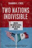 Two Nations Indivisible : Mexico, the United States, and the Road Ahead, O'Neil, Shannon K., 0199390002