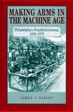 Making Arms in the Machine Age : Philadelphia's Frankford Arsenal, 1816-1870, Farley, James J., 0271010002