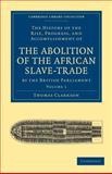 The History of the Rise, Progress, and Accomplishment of the Abolition of the African Slave-Trade by the British Parliament, Clarkson, Thomas, 1108020003