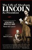 The Life of Abraham Lincoln as President : A Personal Account by Lincoln's Bodyguard Ward Hill Lamon, Lamon, Ward Hill, 1936680017