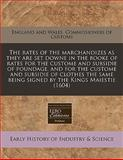 The Rates of the Marchandizes As They Are Set Downe in the Booke of Rates for the Custome and Subsidie of Poundage, and for the Custome and Subsidie O, England And Wales. Commissioners Of Cust, 1140670018