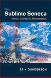 The Sublime Seneca : Ethics, Literature, Metaphysics, Gunderson, Erik, 1107090016