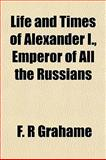 Life and Times of Alexander I , Emperor of All the Russians, F. R. Grahame and F. r. Grahame, 1155060016
