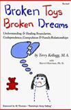Broken Toys Broken Dreams : Understanding and Healing Boundaries, Codependence, Compulsion and Family Relationships, Kellogg, Terry, 1560730013