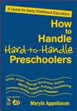 How to Handle Hard-to-Handle Preschoolers : A Guide for Early Childhood Educators, Appelbaum, Maryln, 1412970024