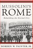 Mussolini's Rome : Rebuilding the Eternal City, Painter, Borden W., 1403980020