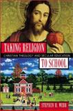 Taking Religion to School : Christian Theology and Secular Education, Webb, Stephen H., 1587430029
