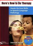 Here's How to Do Therapy : Hands-on Core Skills in Speech- Language Pathology, Dwight, Debra M., 1597560022