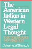 The American Indian in Western Legal Thought : The Discourses of Conquest, Williams, Robert A., Jr., 0195080025