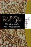 The Royal Road to Joy : The Eucharist and the Beatitudes, Bird, David S., 1595250026