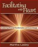 Facilitating with Heart : Awakening Personal Transformation and Social Change, Lasley, Martha, 0974200026