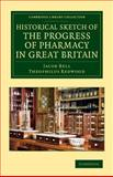 Historical Sketch of the Progress of Pharmacy in Great Britain, Bell, Jacob and Redwood, Theophilus, 1108070027