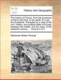The History of France, from the Accession of Henry the Third, to the Death of Louis the Fourteenth Preceded by a View of the Civil, Military, and Pol, Nathaniel William Wraxall, 1140720023