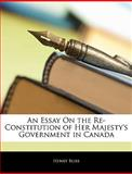 An Essay on the Re-Constitution of Her Majesty's Government in Canad, Henry Bliss, 1144090024