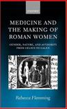 Medicine and the Making of Roman Women : Gender, Nature, and Authority from Celsus to Galen, Flemming, Rebecca, 0199240027