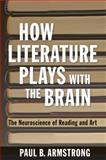 How Literature Plays with the Brain : The Neuroscience of Reading and Art, Armstrong, Paul B., 1421410028