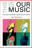 This Is Our Music : Free Jazz, the Sixties, and American Culture, Anderson, Iain, 081222003X