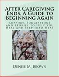 After Caregiving Ends, a Guide to Beginning Again, Denise Brown, 1499150032