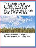 The Whole Art of Curing, Pickling, and Smoking Meat and Fish, Both in the British and Forrign Modes, James Robinson, 1140660039