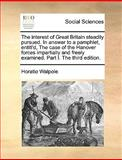 The Interest of Great Britain Steadily Pursued in Answer to a Pamphlet, Entitl'D, the Case of the Hanover Forces Impartially and Freely Examined Par, Horatio Walpole, 1170360033