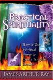 Practical Spirituality : How to Use Spiritual Power to Create Tangible Results, Ray, James Arthur, 0966740033