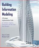 Building Information Modeling : A Strategic Implementation Guide for Architects, Engineers, Constructors, and Real Estate Asset Managers, Smith, Dana K. and Tardif, Michael, 0470250038