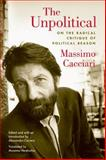 The Unpolitical : On the Radical Critique of Political Reason, Cacciari, Massimo and Carrera, Alessandro, 0823230031