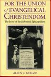 For the Union of Evangelical Christendom : The Irony of the Reformed Episcopalians, Guelzo, Allen C., 0271010037