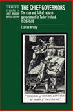 The Chief Governors : The Rise and Fall of Reform Government in Tudor Ireland 1536-1588, Brady, Ciarán, 0521520045