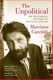 The Unpolitical : On the Radical Critique of Political Reason, Cacciari, Massimo, 082323004X