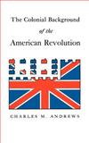 Colonial Background of the American Revolution : Four Essays in American Colonial History, Andrews, Charles M., 0300000049