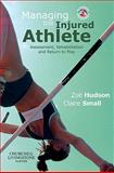 Managing the Injured Athlete : Assessment, Rehabilitation and Return to Play, Hudson, Zoë and Small, Claire, 070203004X