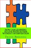 How I Am Learning to Live with Autism Without Intervention, Travis Breeding, 1499260059