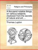 A Thousand Notable Things, on Various Subjects; Disclosed from the Secrets of Nature and Art;, Thomas Lupton, 1140910051