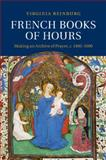 French Books of Hours : Making an Archive of Prayer, C. 14001600, Reinburg, Virginia, 1107460069