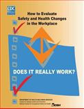 Does It Really Work? How to Evaluate Safety and Health Changes in the Workplace, Centers For Disease Control And Preventi and National Institute for Occupational Safe, 1493640062