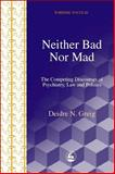 Neither Mad nor Bad : The Competing Discourses of Psychiatry, Law and Politics, Greig, Deidre N., 1843100061
