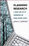 Planning Research : A Concise Guide for the Environmental and Natural Resource Sciences, Gordon, John C., 0300120060