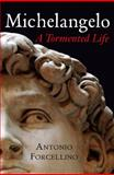 Michelangelo : A Tormented Life, Forcellino, Antonio, 0745640060