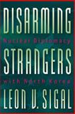 Disarming Strangers - Nuclear Diplomacy with North Korea, Sigal, Leon V., 0691010064