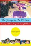 The Story in the Picture : Inquiry and Artmaking with Young Children, Mulcahey, Christine, 0807750077